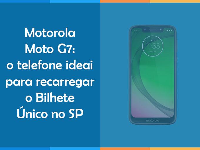 Motorola Moto G7: o telefone ideai para recarregar o Bilhete Único no SP